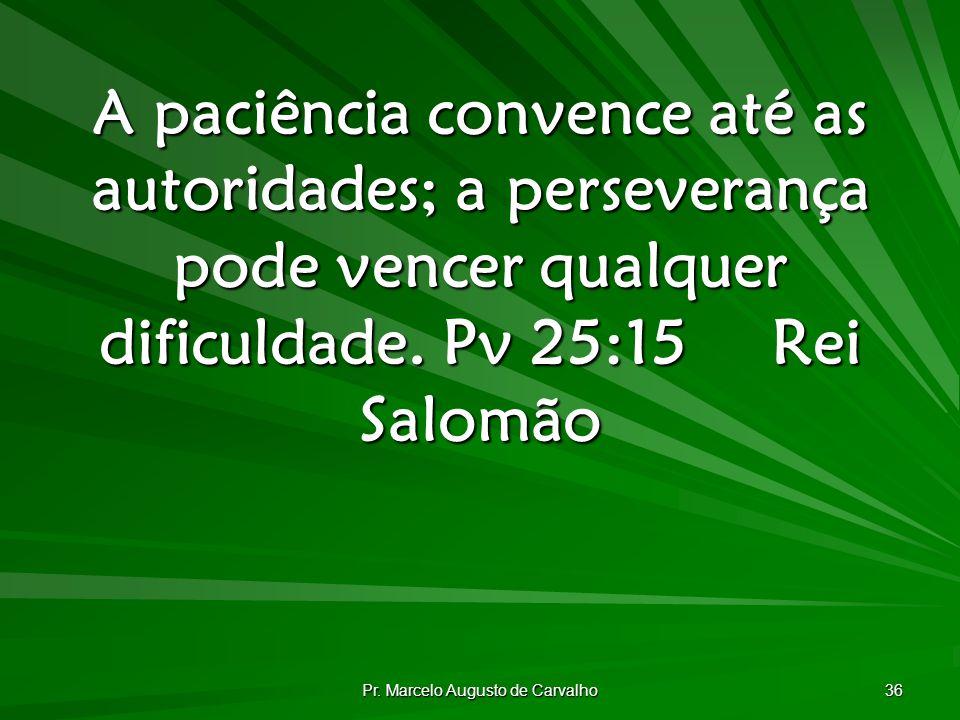 Pr. Marcelo Augusto de Carvalho 36 A paciência convence até as autoridades; a perseverança pode vencer qualquer dificuldade. Pv 25:15Rei Salomão