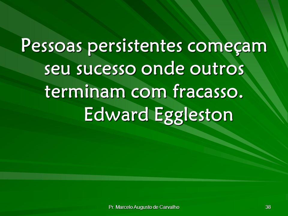 Pr. Marcelo Augusto de Carvalho 38 Pessoas persistentes começam seu sucesso onde outros terminam com fracasso. Edward Eggleston