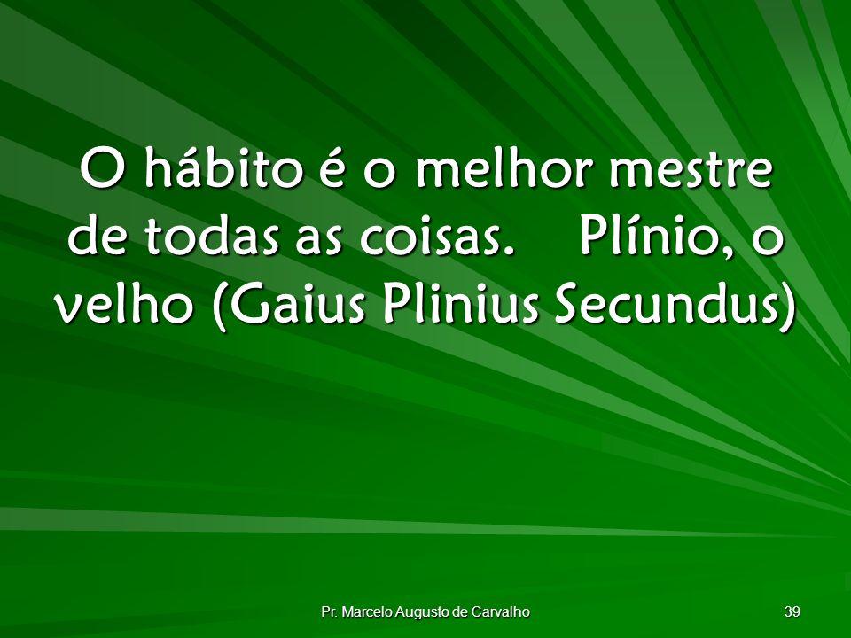 Pr. Marcelo Augusto de Carvalho 39 O hábito é o melhor mestre de todas as coisas.Plínio, o velho (Gaius Plinius Secundus)