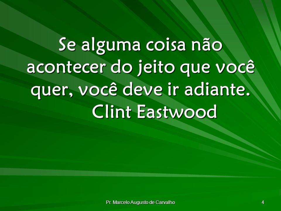 Pr. Marcelo Augusto de Carvalho 4 Se alguma coisa não acontecer do jeito que você quer, você deve ir adiante. Clint Eastwood