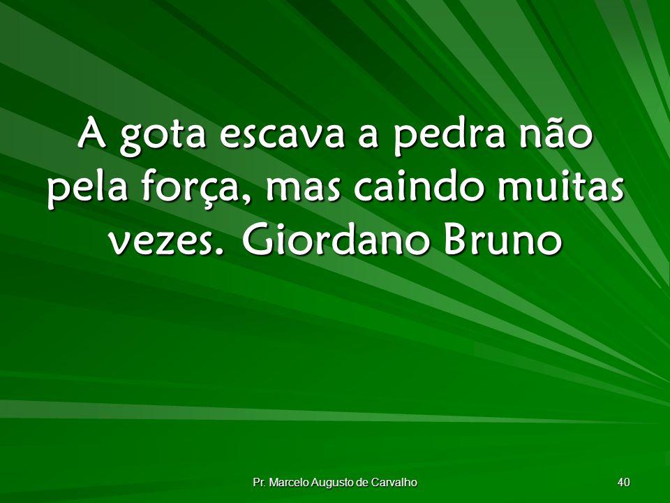 Pr. Marcelo Augusto de Carvalho 40 A gota escava a pedra não pela força, mas caindo muitas vezes.Giordano Bruno