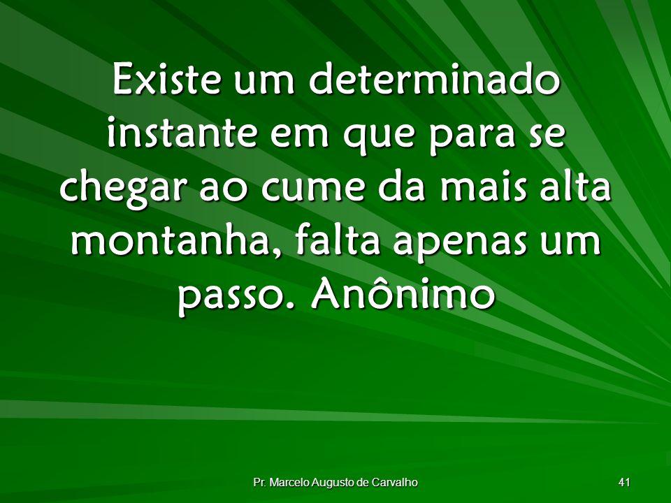 Pr. Marcelo Augusto de Carvalho 41 Existe um determinado instante em que para se chegar ao cume da mais alta montanha, falta apenas um passo.Anônimo