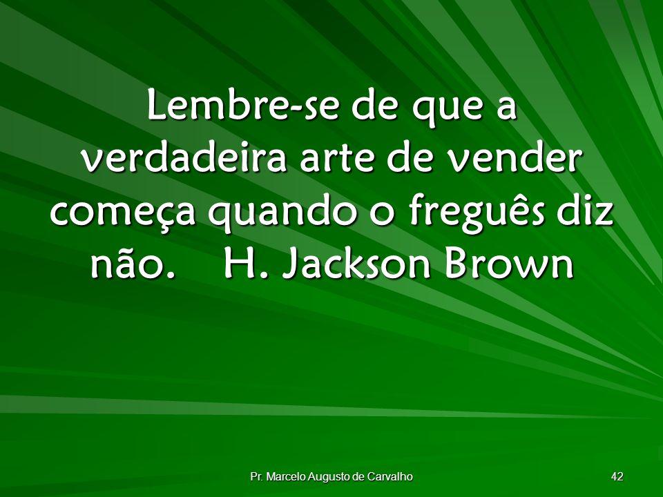 Pr. Marcelo Augusto de Carvalho 42 Lembre-se de que a verdadeira arte de vender começa quando o freguês diz não.H. Jackson Brown