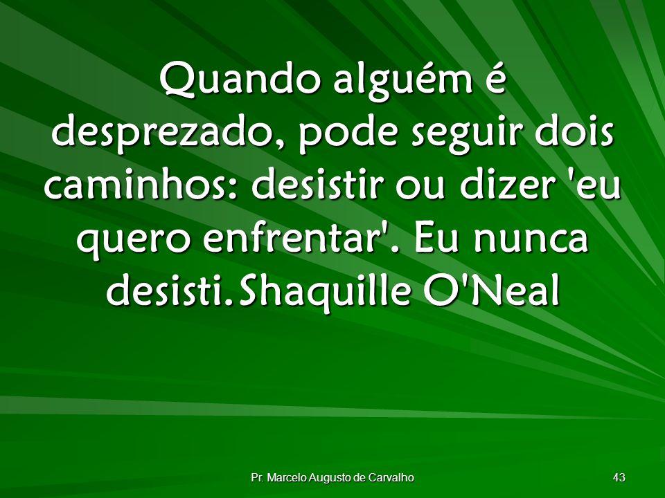 Pr. Marcelo Augusto de Carvalho 43 Quando alguém é desprezado, pode seguir dois caminhos: desistir ou dizer 'eu quero enfrentar'. Eu nunca desisti.Sha