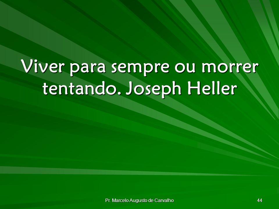 Pr. Marcelo Augusto de Carvalho 44 Viver para sempre ou morrer tentando.Joseph Heller