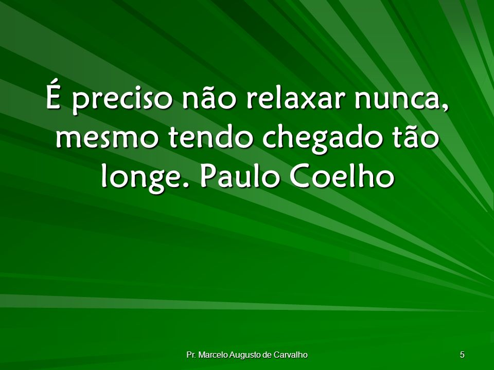 Pr. Marcelo Augusto de Carvalho 5 É preciso não relaxar nunca, mesmo tendo chegado tão longe.Paulo Coelho