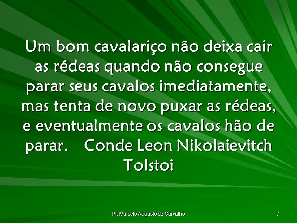 Pr. Marcelo Augusto de Carvalho 7 Um bom cavalariço não deixa cair as rédeas quando não consegue parar seus cavalos imediatamente, mas tenta de novo p