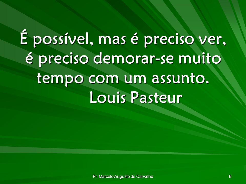 Pr. Marcelo Augusto de Carvalho 8 É possível, mas é preciso ver, é preciso demorar-se muito tempo com um assunto. Louis Pasteur