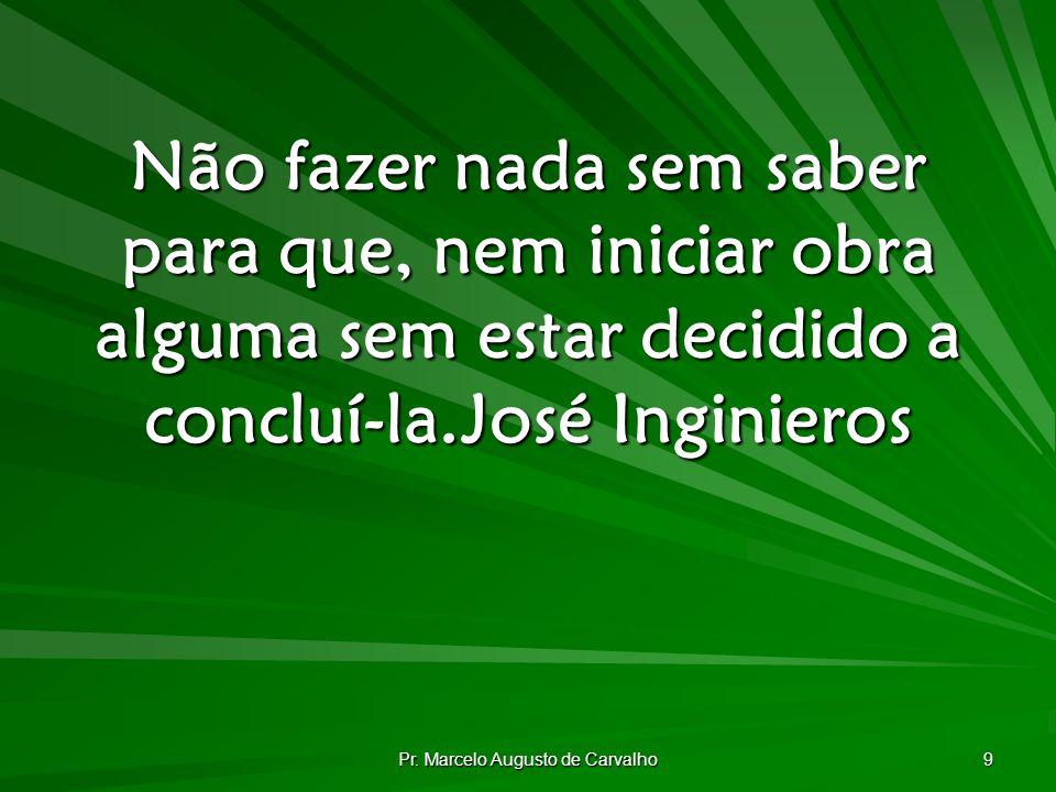 Pr. Marcelo Augusto de Carvalho 9 Não fazer nada sem saber para que, nem iniciar obra alguma sem estar decidido a concluí-la.José Inginieros