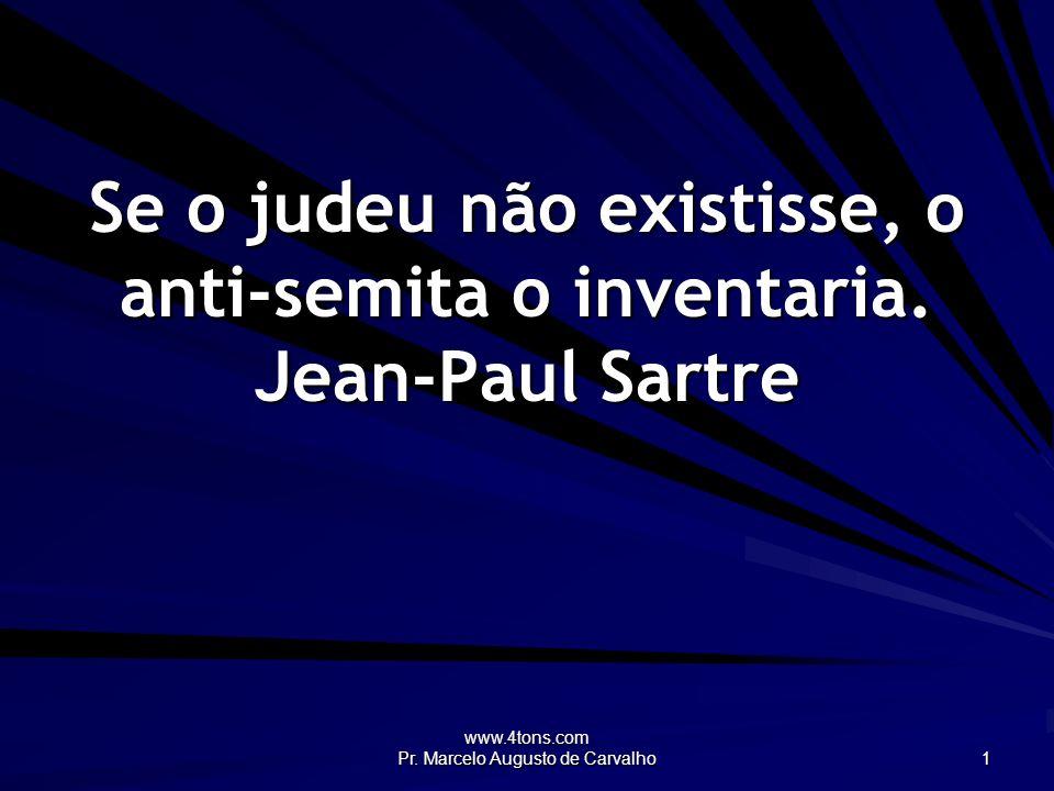 www.4tons.com Pr. Marcelo Augusto de Carvalho 1 Se o judeu não existisse, o anti-semita o inventaria. Jean-Paul Sartre