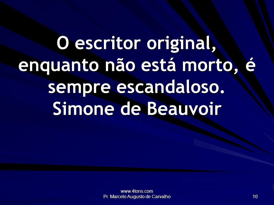 www.4tons.com Pr. Marcelo Augusto de Carvalho 10 O escritor original, enquanto não está morto, é sempre escandaloso. Simone de Beauvoir