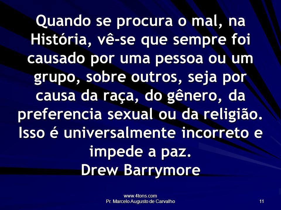 www.4tons.com Pr. Marcelo Augusto de Carvalho 11 Quando se procura o mal, na História, vê-se que sempre foi causado por uma pessoa ou um grupo, sobre