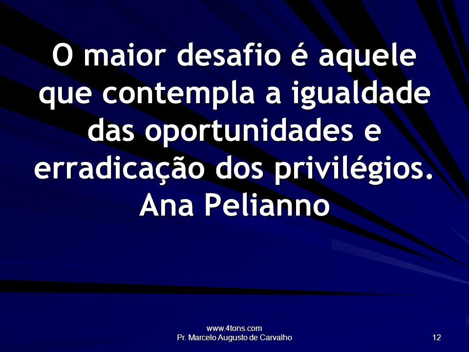 www.4tons.com Pr. Marcelo Augusto de Carvalho 12 O maior desafio é aquele que contempla a igualdade das oportunidades e erradicação dos privilégios. A