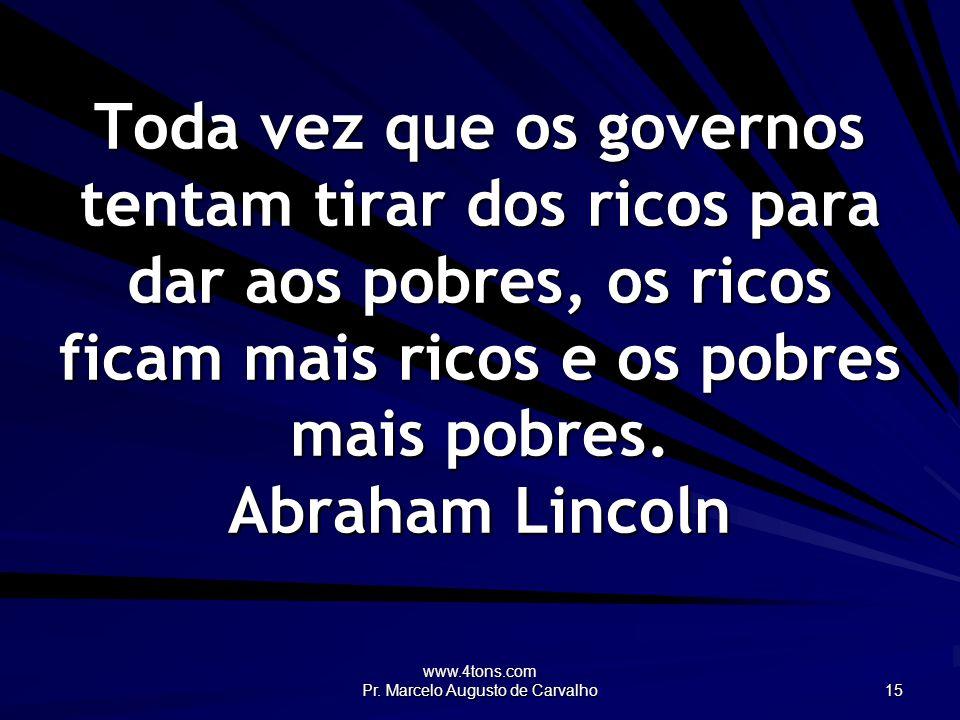 www.4tons.com Pr. Marcelo Augusto de Carvalho 15 Toda vez que os governos tentam tirar dos ricos para dar aos pobres, os ricos ficam mais ricos e os p