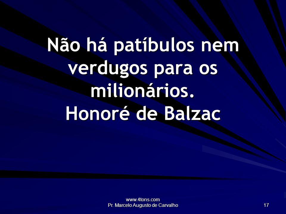 www.4tons.com Pr. Marcelo Augusto de Carvalho 17 Não há patíbulos nem verdugos para os milionários. Honoré de Balzac
