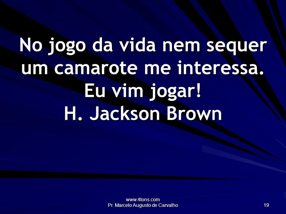 www.4tons.com Pr. Marcelo Augusto de Carvalho 19 No jogo da vida nem sequer um camarote me interessa. Eu vim jogar! H. Jackson Brown