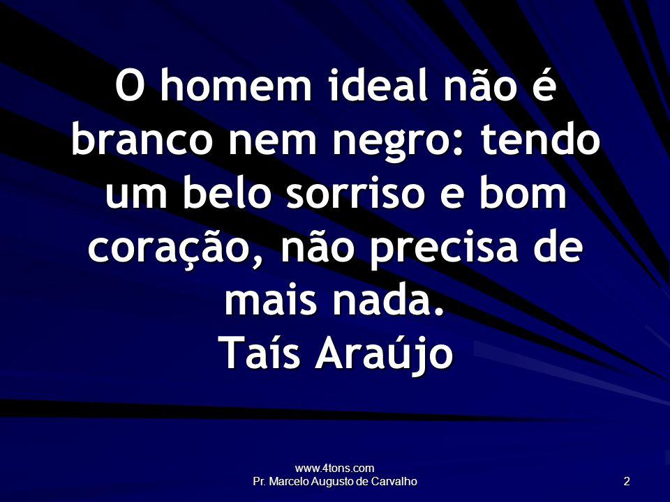 www.4tons.com Pr. Marcelo Augusto de Carvalho 2 O homem ideal não é branco nem negro: tendo um belo sorriso e bom coração, não precisa de mais nada. T