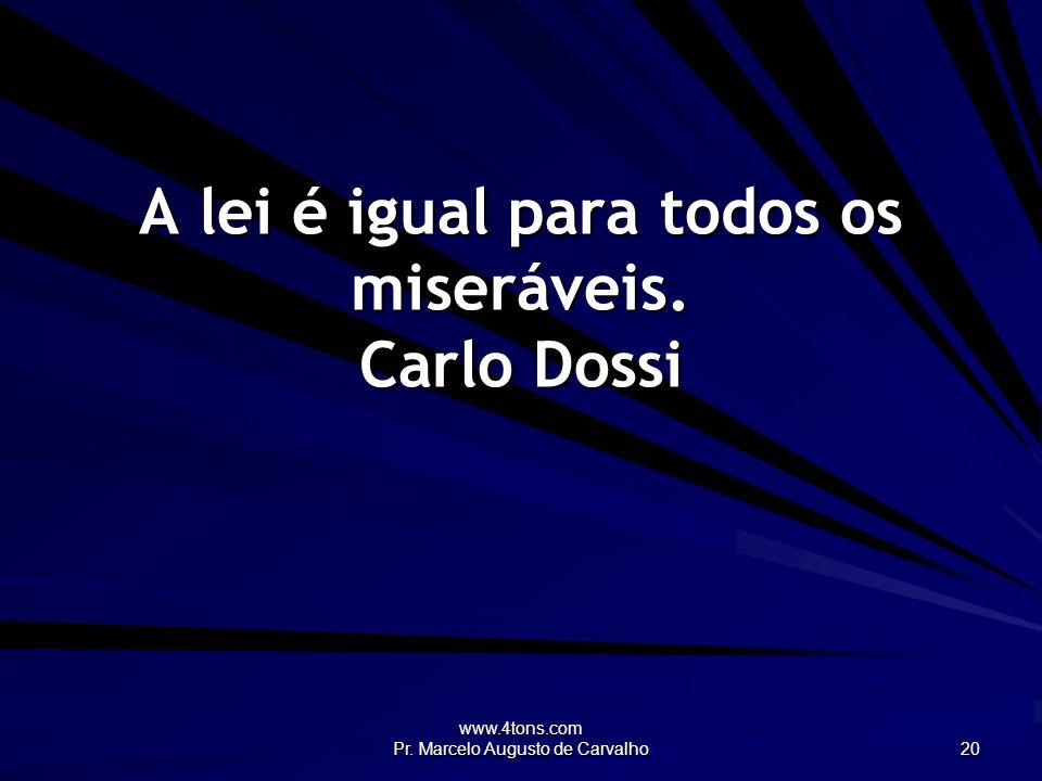 www.4tons.com Pr. Marcelo Augusto de Carvalho 20 A lei é igual para todos os miseráveis. Carlo Dossi