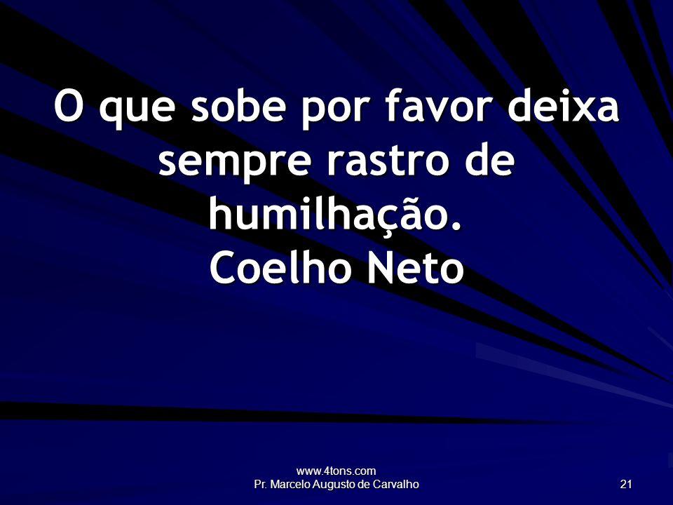 www.4tons.com Pr. Marcelo Augusto de Carvalho 21 O que sobe por favor deixa sempre rastro de humilhação. Coelho Neto