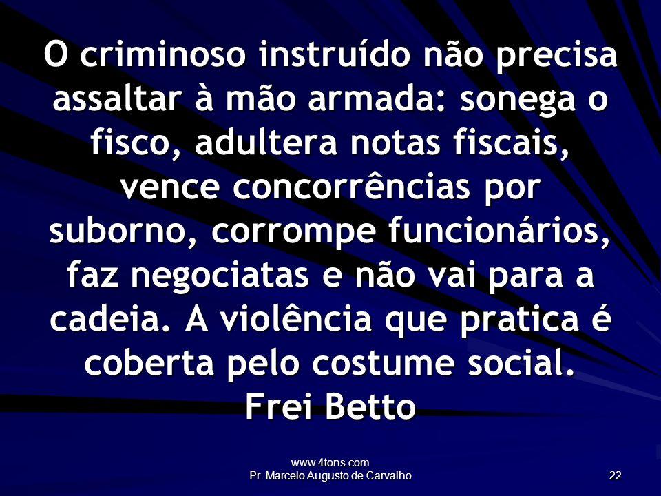 www.4tons.com Pr. Marcelo Augusto de Carvalho 22 O criminoso instruído não precisa assaltar à mão armada: sonega o fisco, adultera notas fiscais, venc