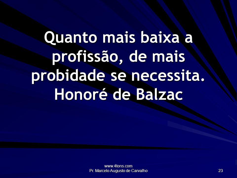 www.4tons.com Pr. Marcelo Augusto de Carvalho 23 Quanto mais baixa a profissão, de mais probidade se necessita. Honoré de Balzac