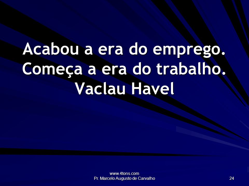 www.4tons.com Pr. Marcelo Augusto de Carvalho 24 Acabou a era do emprego. Começa a era do trabalho. Vaclau Havel