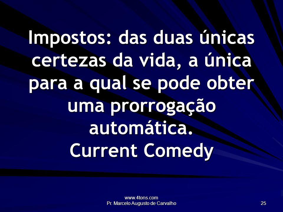 www.4tons.com Pr. Marcelo Augusto de Carvalho 25 Impostos: das duas únicas certezas da vida, a única para a qual se pode obter uma prorrogação automát
