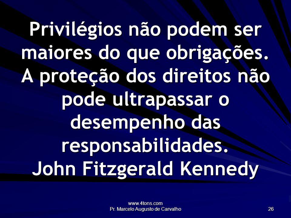 www.4tons.com Pr. Marcelo Augusto de Carvalho 26 Privilégios não podem ser maiores do que obrigações. A proteção dos direitos não pode ultrapassar o d
