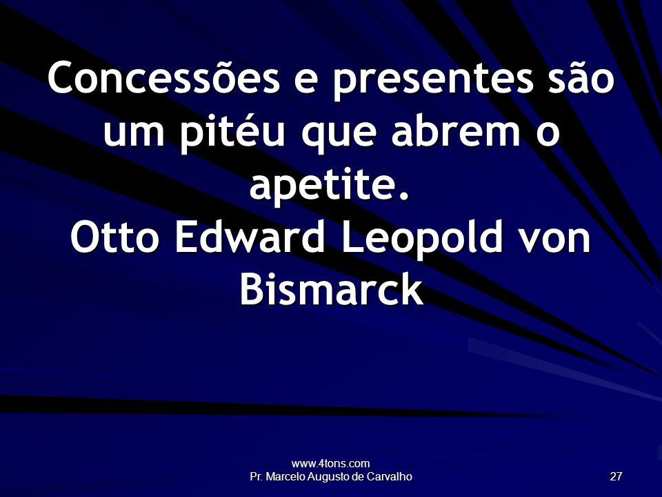 www.4tons.com Pr. Marcelo Augusto de Carvalho 27 Concessões e presentes são um pitéu que abrem o apetite. Otto Edward Leopold von Bismarck