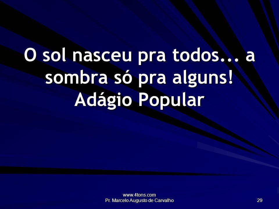 www.4tons.com Pr. Marcelo Augusto de Carvalho 29 O sol nasceu pra todos... a sombra só pra alguns! Adágio Popular