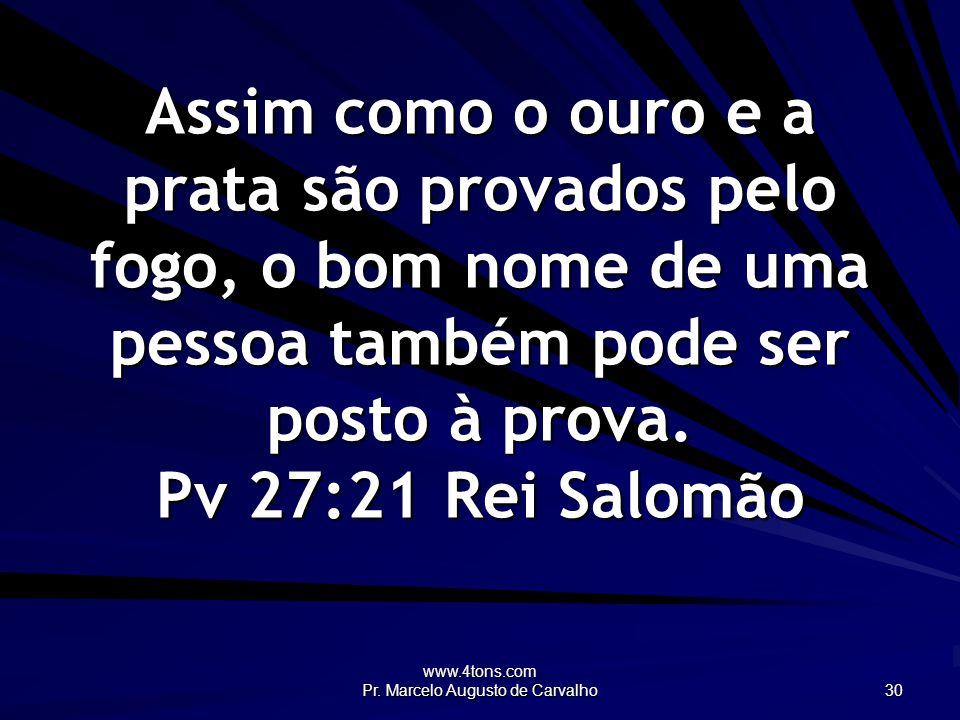 www.4tons.com Pr. Marcelo Augusto de Carvalho 30 Assim como o ouro e a prata são provados pelo fogo, o bom nome de uma pessoa também pode ser posto à