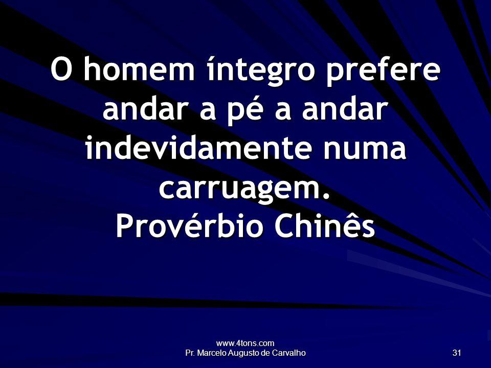 www.4tons.com Pr. Marcelo Augusto de Carvalho 31 O homem íntegro prefere andar a pé a andar indevidamente numa carruagem. Provérbio Chinês