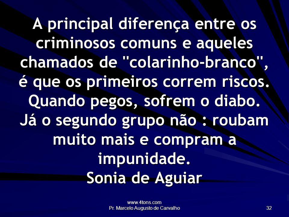 www.4tons.com Pr. Marcelo Augusto de Carvalho 32 A principal diferença entre os criminosos comuns e aqueles chamados de ''colarinho-branco'', é que os