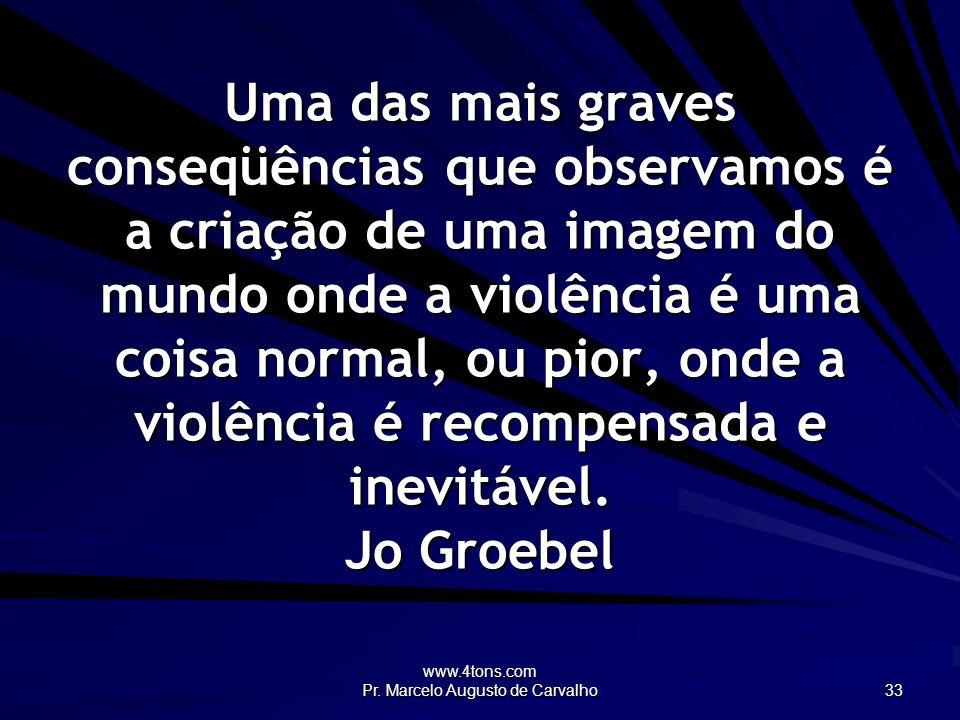 www.4tons.com Pr. Marcelo Augusto de Carvalho 33 Uma das mais graves conseqüências que observamos é a criação de uma imagem do mundo onde a violência