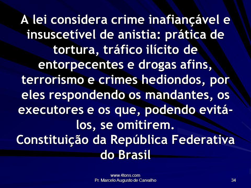 www.4tons.com Pr. Marcelo Augusto de Carvalho 34 A lei considera crime inafiançável e insuscetível de anistia: prática de tortura, tráfico ilícito de