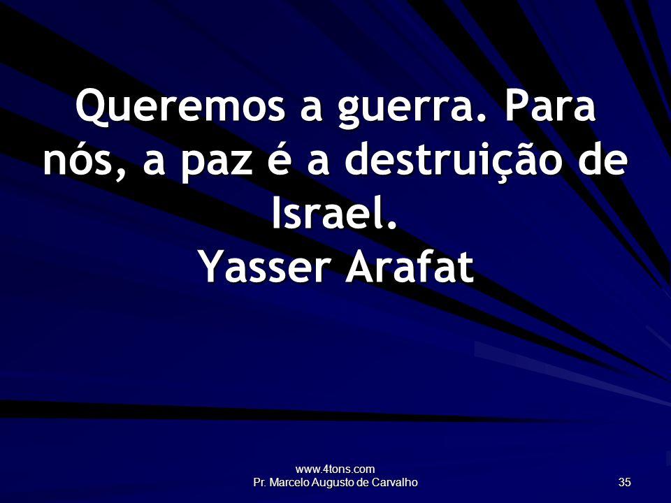 www.4tons.com Pr. Marcelo Augusto de Carvalho 35 Queremos a guerra. Para nós, a paz é a destruição de Israel. Yasser Arafat