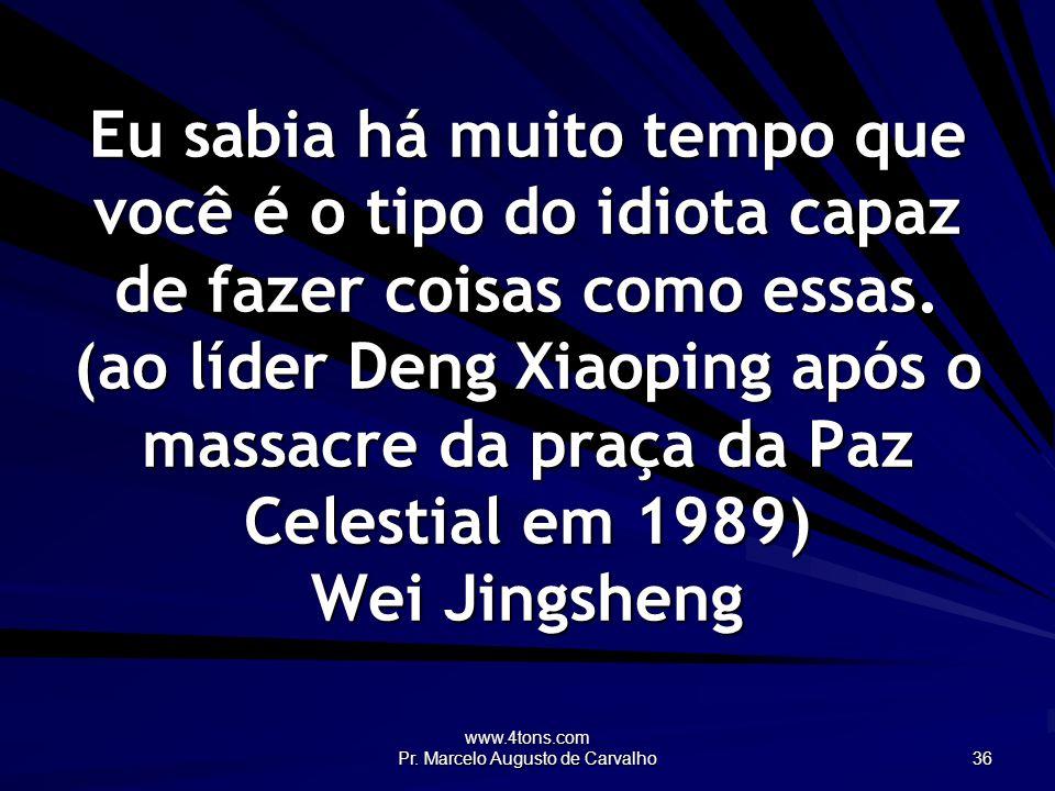 www.4tons.com Pr. Marcelo Augusto de Carvalho 36 Eu sabia há muito tempo que você é o tipo do idiota capaz de fazer coisas como essas. (ao líder Deng
