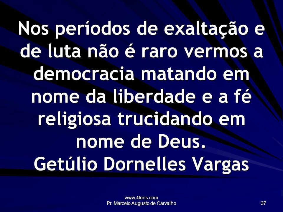 www.4tons.com Pr. Marcelo Augusto de Carvalho 37 Nos períodos de exaltação e de luta não é raro vermos a democracia matando em nome da liberdade e a f