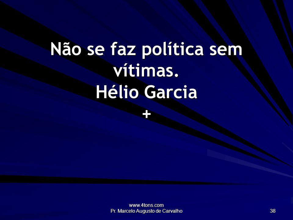 www.4tons.com Pr. Marcelo Augusto de Carvalho 38 Não se faz política sem vítimas. Hélio Garcia +