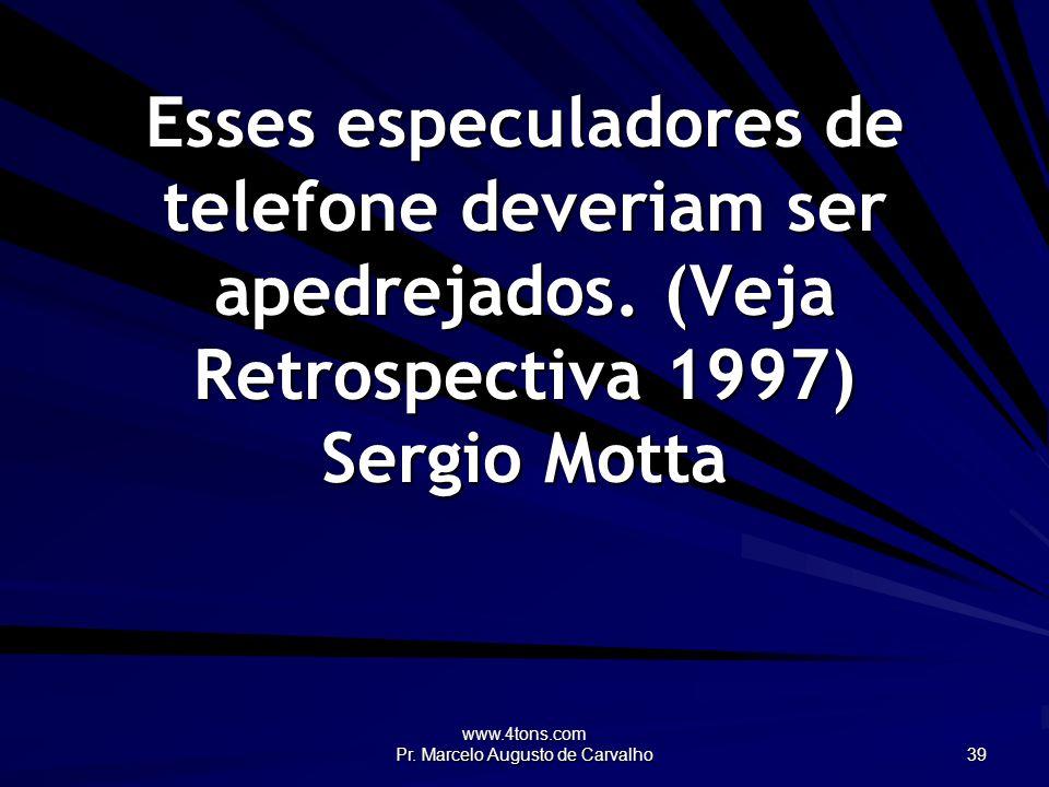 www.4tons.com Pr. Marcelo Augusto de Carvalho 39 Esses especuladores de telefone deveriam ser apedrejados. (Veja Retrospectiva 1997) Sergio Motta