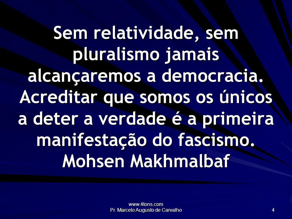 www.4tons.com Pr. Marcelo Augusto de Carvalho 4 Sem relatividade, sem pluralismo jamais alcançaremos a democracia. Acreditar que somos os únicos a det