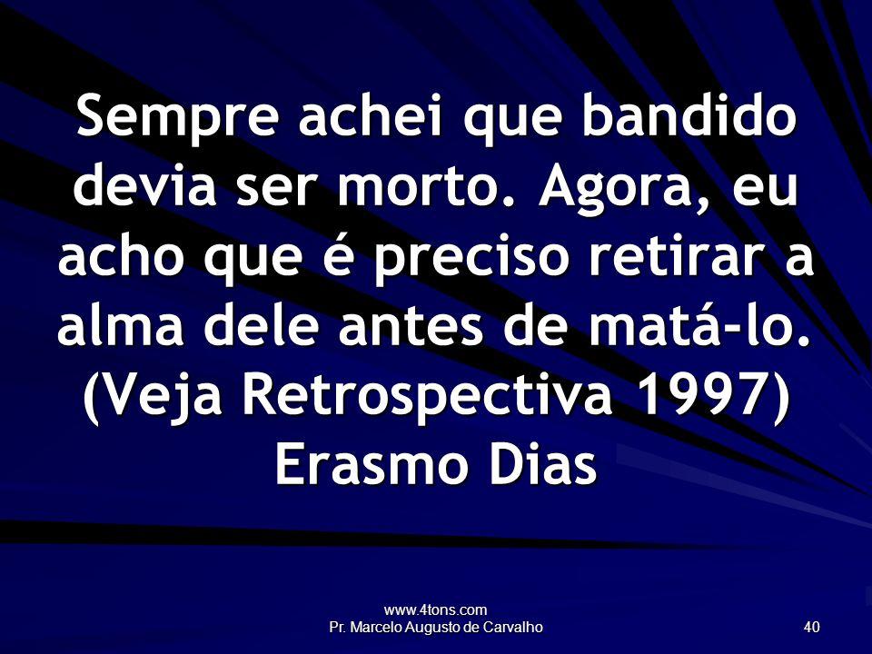 www.4tons.com Pr. Marcelo Augusto de Carvalho 40 Sempre achei que bandido devia ser morto. Agora, eu acho que é preciso retirar a alma dele antes de m