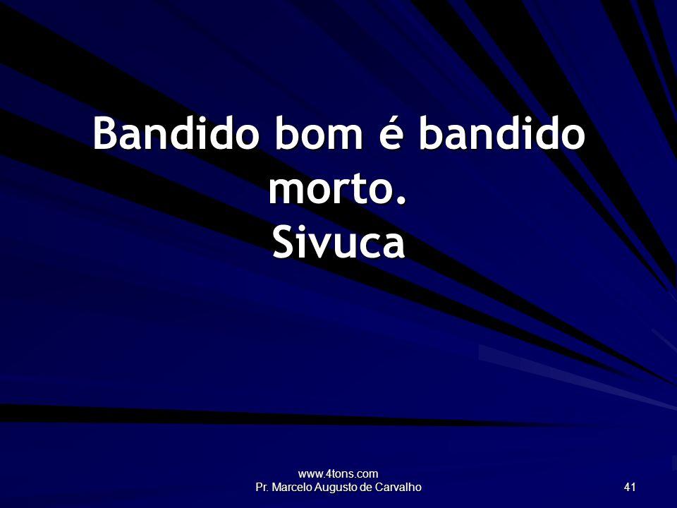 www.4tons.com Pr. Marcelo Augusto de Carvalho 41 Bandido bom é bandido morto. Sivuca