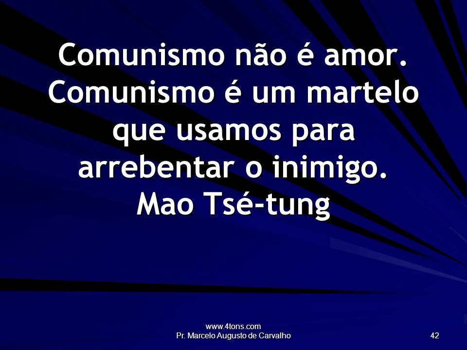 www.4tons.com Pr. Marcelo Augusto de Carvalho 42 Comunismo não é amor. Comunismo é um martelo que usamos para arrebentar o inimigo. Mao Tsé-tung