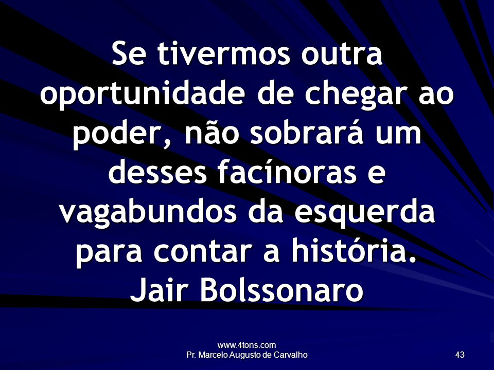 www.4tons.com Pr. Marcelo Augusto de Carvalho 43 Se tivermos outra oportunidade de chegar ao poder, não sobrará um desses facínoras e vagabundos da es