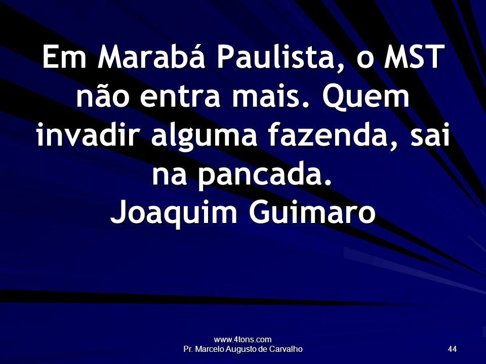 www.4tons.com Pr. Marcelo Augusto de Carvalho 44 Em Marabá Paulista, o MST não entra mais. Quem invadir alguma fazenda, sai na pancada. Joaquim Guimar