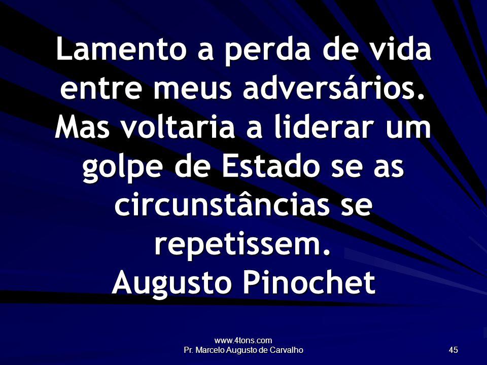 www.4tons.com Pr. Marcelo Augusto de Carvalho 45 Lamento a perda de vida entre meus adversários. Mas voltaria a liderar um golpe de Estado se as circu