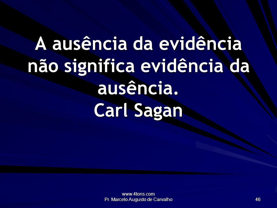 www.4tons.com Pr. Marcelo Augusto de Carvalho 46 A ausência da evidência não significa evidência da ausência. Carl Sagan