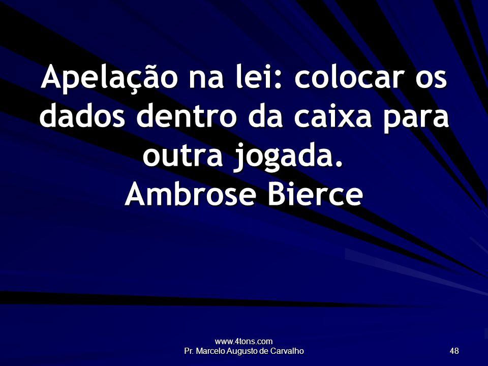 www.4tons.com Pr. Marcelo Augusto de Carvalho 48 Apelação na lei: colocar os dados dentro da caixa para outra jogada. Ambrose Bierce