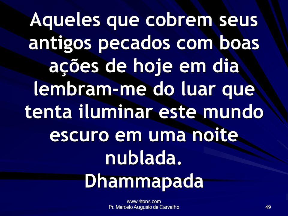 www.4tons.com Pr. Marcelo Augusto de Carvalho 49 Aqueles que cobrem seus antigos pecados com boas ações de hoje em dia lembram-me do luar que tenta il
